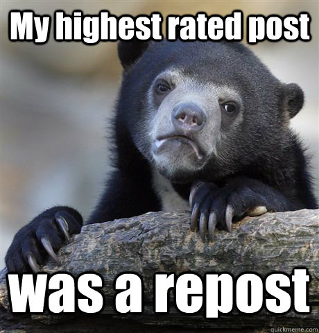 my highest rated post was a repost - Confession Bear
