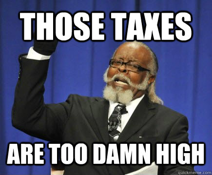 those taxes are too damn high - Too Damn High
