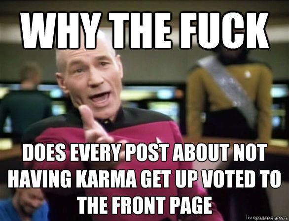 why the fuck does every post about not having karma get up v - Annoyed Picard HD