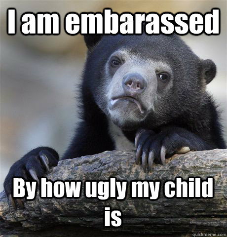 i am embarassed by how ugly my child is - Confession