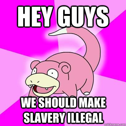 hey guys we should make slavery illegal - Slowpoke