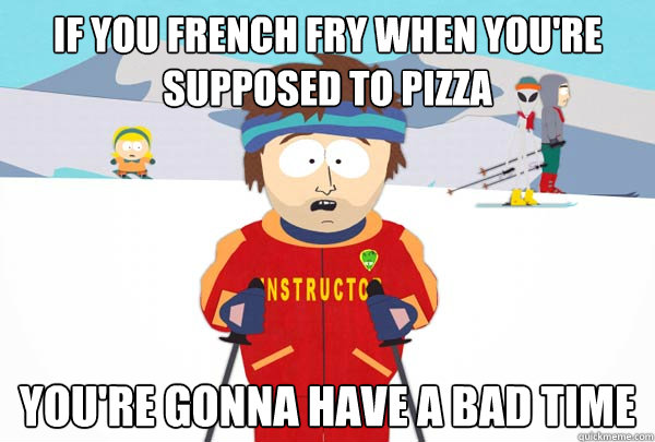 if you french fry when youre supposed to pizza youre gonna - SuperCoolSkiInstructor