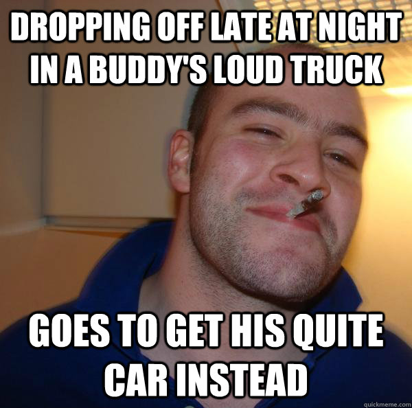 dropping off late at night in a buddys loud truck goes to g - Good Guy Greg