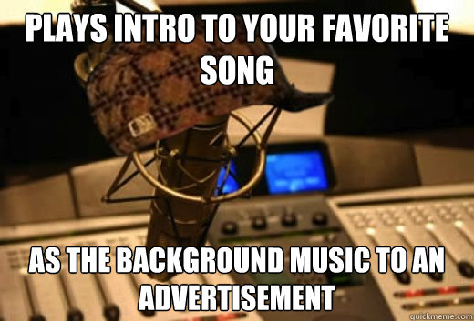 plays intro to your favorite song as the background music to - scumbag radio station