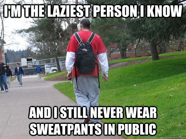 im the laziest person i know and i still never wear sweatpa -