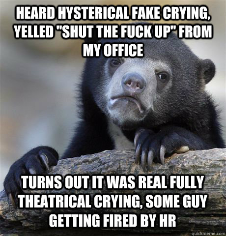 heard hysterical fake crying yelled shut the fuck up from - Confession Bear