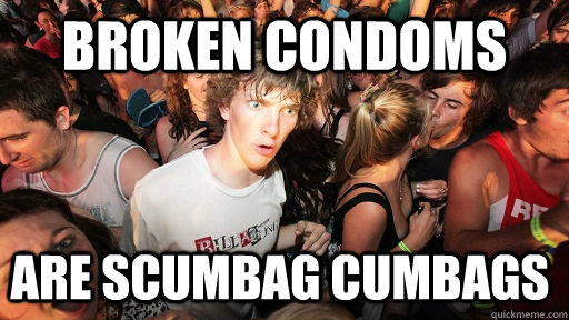 broken condoms are scumbag cumbags  - Sudden Clarity Clarence