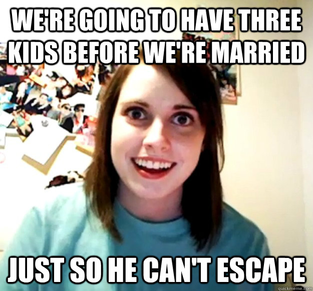 were going to have three kids before were married just so  - Overly Attached Girlfriend