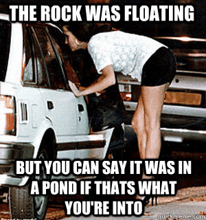 the rock was floating but you can say it was in a pond if th - Karma Whore