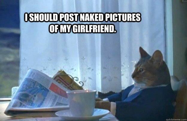 i should post naked pictures of my girlfriend - Sophisticated Cat