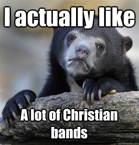 i actually like a lot of christian bands - Confession Bear
