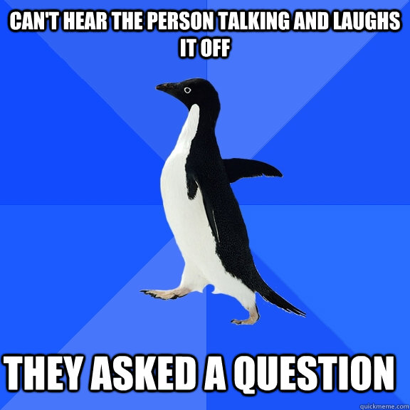 cant hear the person talking and laughs it off they asked a - Socially Awkward Penguin
