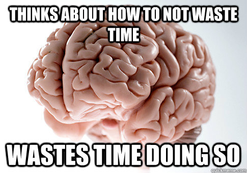 thinks about how to not waste time wastes time doing so - ScumbagBrain