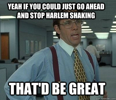 yeah if you could just go ahead and stop harlem shaking that - Bill Lumbergh