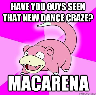 have you guys seen that new dance craze macarena - Slowpoke