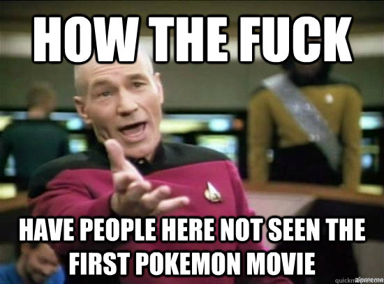 how the fuck have people here not seen the first pokemon mov - Annoyed Picard HD