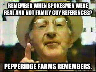 remember when spokesmen were real and not family guy referen - pepperidge farms remembers.