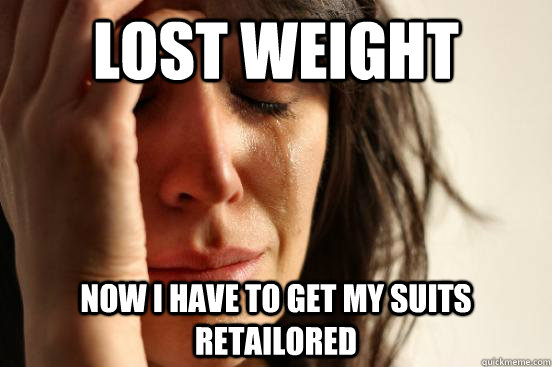 lost weight now i have to get my suits retailored - First World Problems