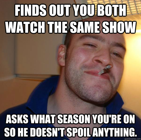 finds out you both watch the same show asks what season you - Good Guy Greg