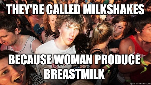 Theyre called milkshakes because woman produce breastmilk  - Sudden Clarity Clarence