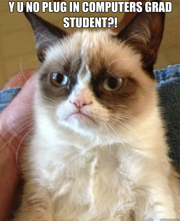 y u no plug in computers grad student  - Grumpy Cat