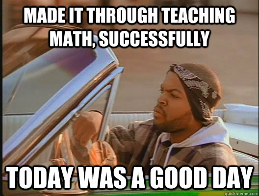 made it through teaching math successfully today was a good - today was a good day