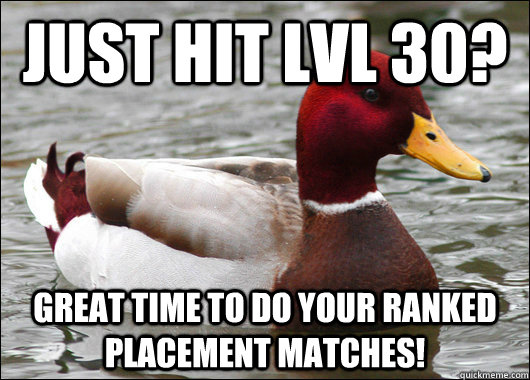 just hit lvl 30 great time to do your ranked placement matc - Malicious Advice Mallard