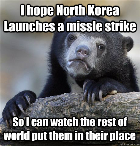 i hope north korea launches a missle strike so i can watch  - Confession Bear