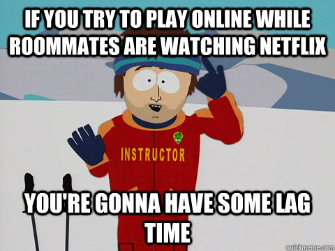 if you try to play online while roommates are watching netfl - Ski instructor