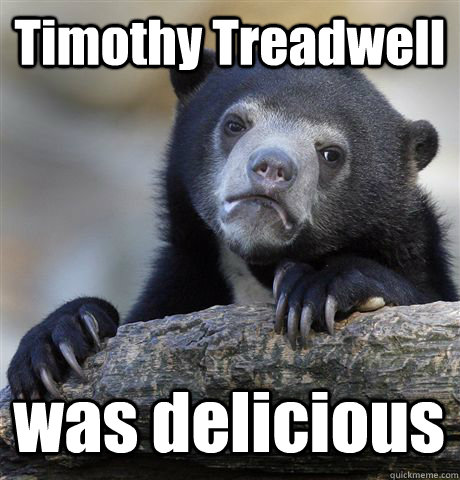 timothy treadwell was delicious - Confession Bear