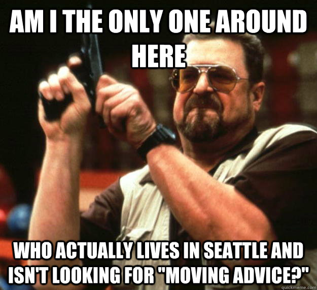 am i the only one around here who actually lives in seattle  - Angry Walter