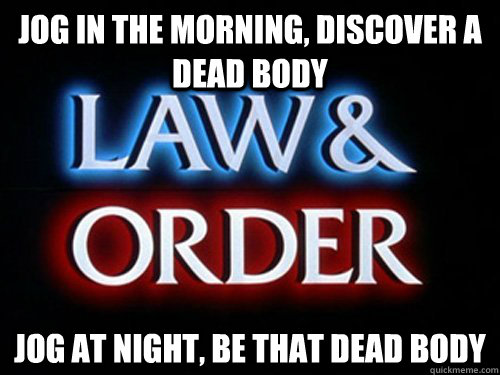 jog in the morning discover a dead body jog at night be th - What Law and Order has taught me about jogging in the park.