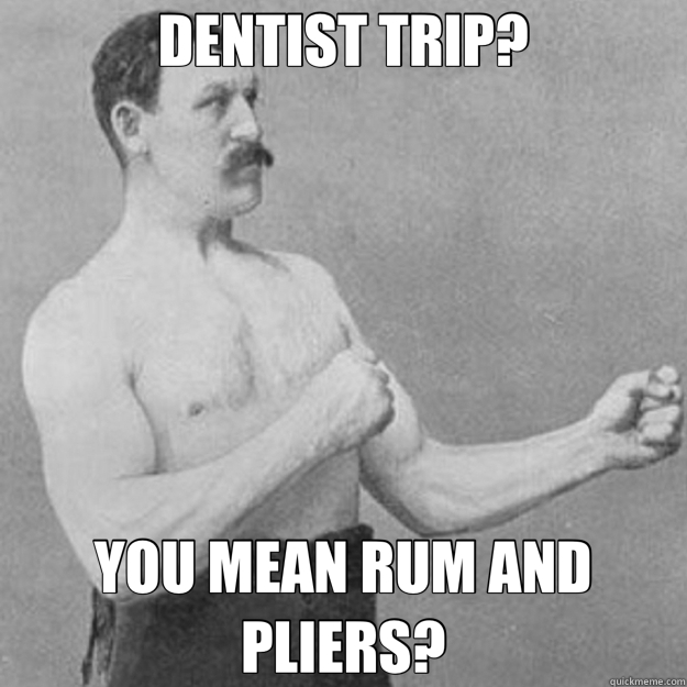 DENTIST TRIP? YOU MEAN RUM AND PLIERS? - overly manly man