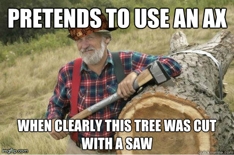 pretends to use an ax when clearly this tree was cut with a  -