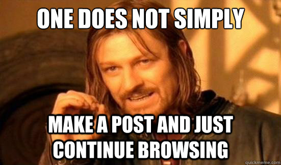 one does not simply make a post and just continue browsing - Boromir