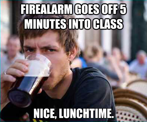 firealarm goes off 5 minutes into class nice lunchtime - Lazy College Senior