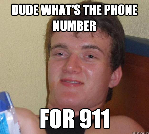 dude whats the phone number for 911 - 10 Guy
