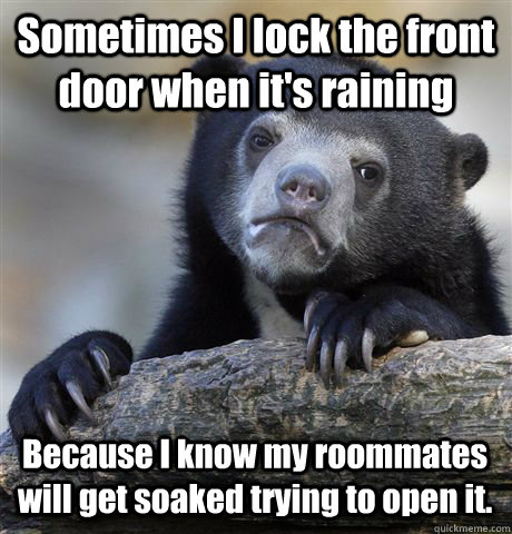 sometimes i lock the front door when its raining because i  - Confession Bear