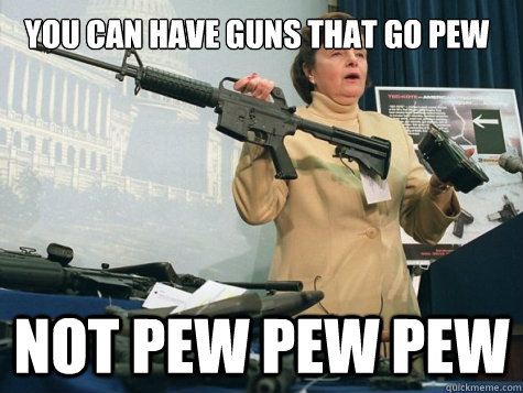 you can have guns that go pew not pew pew pew - Not PEW PEW PEW