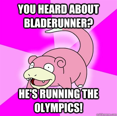 you heard about bladerunner hes running the olympics - Slowpoke Earthquake