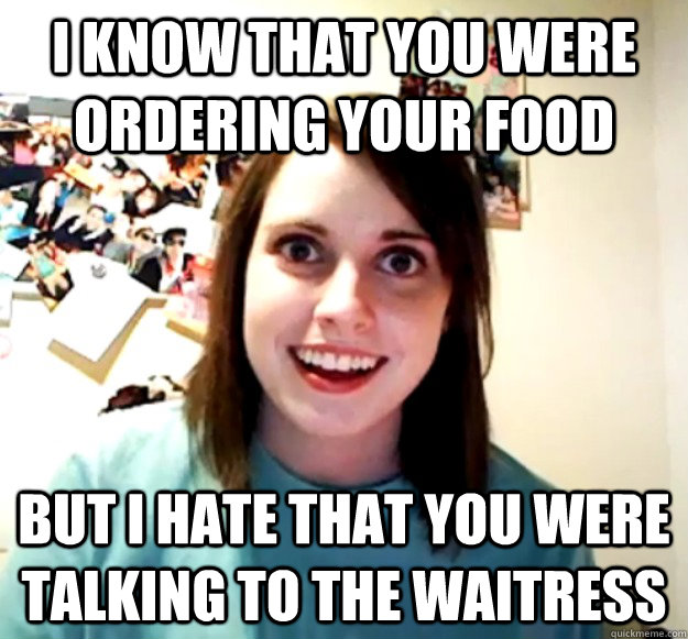 i know that you were ordering your food but i hate that you  - Overly Attached Girlfriend