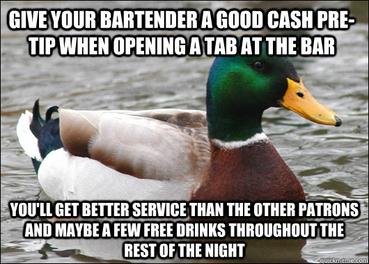 give your bartender a good cash pretip when opening a tab a - Actual Advice Mallard
