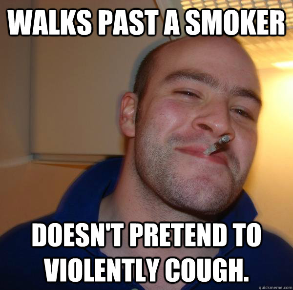 walks past a smoker doesnt pretend to violently cough - Good Guy Greg