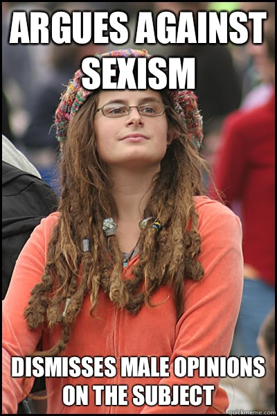 Argues against sexism Dismisses male opinions on the subject - College Liberal