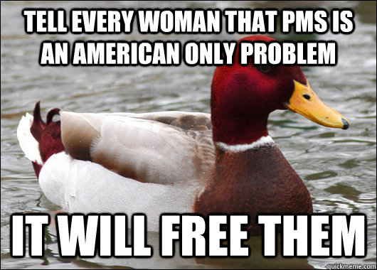 tell every woman that pms is an american only problem it wil - Malicious Advice Mallard