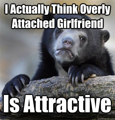i actually think overly attached girlfriend is attractive - Confession Bear