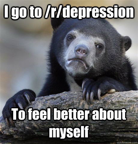 i go to rdepression to feel better about myself - Confession Bear