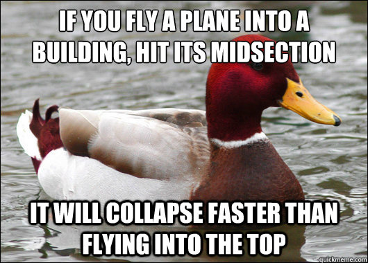 if you fly a plane into a building hit its midsection it w - Malicious Advice Mallard