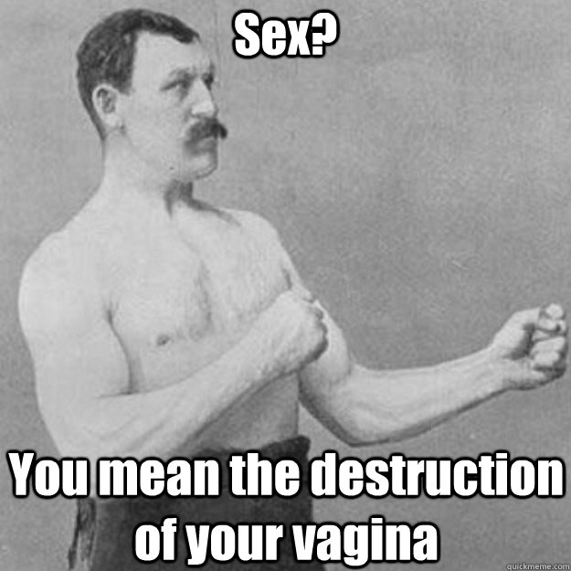 sex you mean the destruction of your vagina  - overly manly man