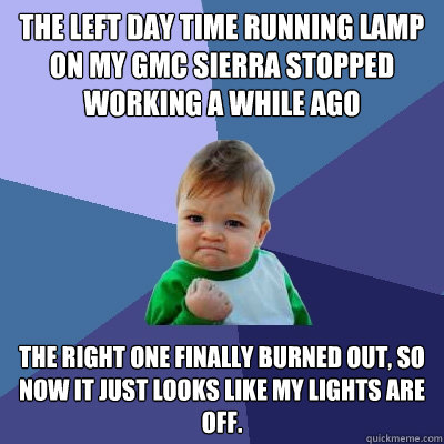 the left day time running lamp on my gmc sierra stopped work - Success Kid
